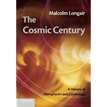 The Cosmic Century: A History of Astrophysics and Cosmology by Malcolm S. Longair (2013-01-31)