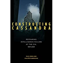 Constructing Cassandra: Reframing Intelligence Failure at the CIA, 1947–2001