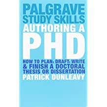 Authoring a PhD: How to Plan, Draft, Write and Finish a Doctoral Thesis or Dissertation: How to Plan, Draft, Write and Finish a Doctoral Dissertation (Palgrave Study Skills)