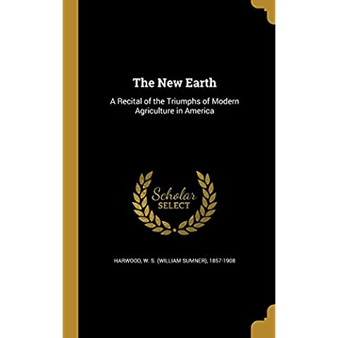 The New Earth: A Recital of the Triumphs of Modern Agriculture in America