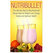 Nutribullet: The Ultimate Step by Step NutriBullet Recipe Book for Weight Loss, Energy, Vitality and Optimum Health (Nutribullet - Nutribullet Recipes Nutribullet Smoothies - Nutribullet Cookbook)
