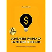 Come avere un'idea da un milione di dollari: ... e trarre il massimo anche da quelle da cinque centesimi! (Italian Edition)