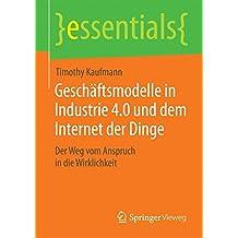 Geschäftsmodelle in Industrie 4.0 und dem Internet der Dinge: Der Weg vom Anspruch in die Wirklichkeit (essentials)