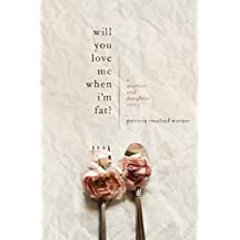 Will You Love Me When I'm Fat?: A Mother and Daughter Story (English Edition)
