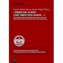 """""""über Die Alpen Und Über Den Rhein..."""": Beiträge Zu Den Anfängen Und Zum Verlauf Der Römischen Expansion Nach Mitteleuropa (Abhandlungen der Akademie der Wissenschaften Zu Göttingen. N)"""