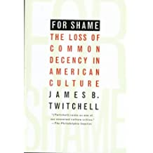 For Shame: The Loss of Common Decency in American Culture by James B. Twitchell (1997-11-01)