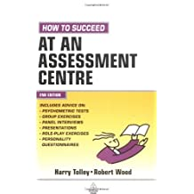 How to Succeed at an Assessment Centre: Essential Preparation for Psychometric Tests Group and Role-: Written by Harry Tolley, 2005 Edition, (2nd Edition) Publisher: Kogan page [Paperback]