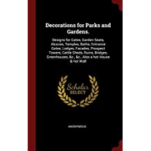 Decorations for Parks and Gardens.: Designs for Gates, Garden Seats, Alcoves, Temples, Baths, Entrance Gates, Lodges, Facades, Prospect Towers, Cattle ... &C., &C., Also a Hot House & Hot Wall