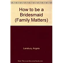 How to be a Bridesmaid (Family Matters)