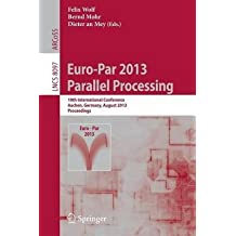 [(Euro-Par 2013: Parallel Processing : 19th International Conference, Aachen, Germany, August 26-30, 2013, Proceedings)] [Edited by Felix Wolf ] published on (August, 2013)
