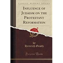 Influence of Judaism on the Protestant Reformation (Classic Reprint)