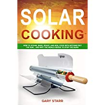 Solar Cooking: How to Steam, Bake, Roast, and Boil Food With Nothing But the Sun... and Why The World Needs to Stop the Burn