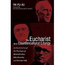 The Eucharist as a Countercultural Liturgy: An Examination of the Theologies of Henri de Lubac, John Zizioulas, and Miroslav Volf (English Edition)