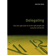 Delegating: Pass the right tasks on to the right people and everyone will benefit