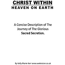 CHRIST WITHIN - HEAVEN ON EARTH: A Concise Description of The Journey of The Glorious Sacred Secretion