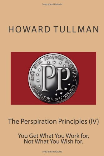 The Perspiration Principles (IV): You Get What You Work for, Not What You Wish for.: Volume 4