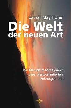 Die Welt der neuen Art: Der Mensch im Mittelpunkt einer werteorientierten Führungskultur von [Mayrhofer, Lothar]