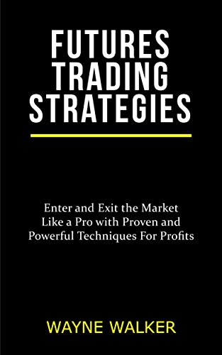 Futures Trading Strategies: Enter and Exit the Market Like a Pro with Proven and Powerful Techniques For Profits (English Edition)