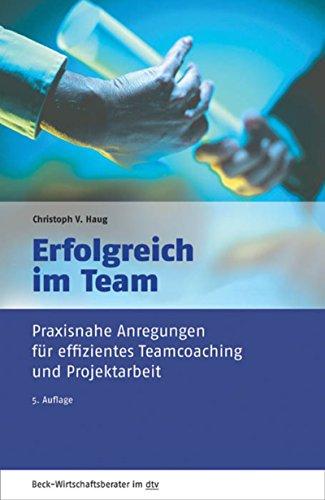 Erfolgreich im Team: Praxisnahe Anregungen für effizientes Teamcoaching und Projektarbeit (Beck-Wirtschaftsberater im dtv)