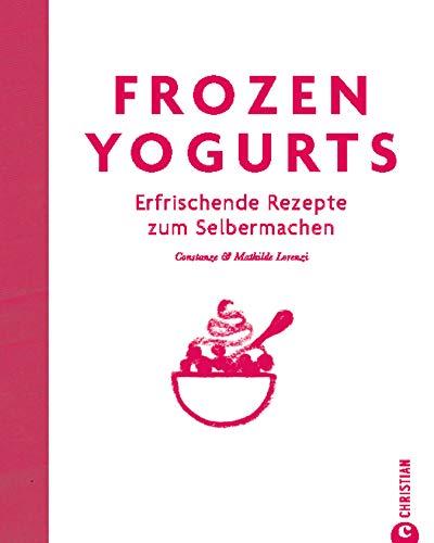 frozen-yogurts-die-kalorienarme-variante-von-eis-erfrischende-rezepte-zum-selbermachen-fr-frozen-yogurt-kreationen-das-trendkochbuch-mit-hilfreichen-tipps-auch-fr-milchshakes-und-mehr