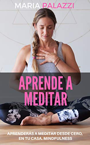 Aprende a Meditar: aprenderás a meditar desde cero, en tu casa. Mindfulness (Espiritualidad nº 1)