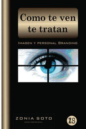 Como Te Ven Te Tratan: Imagen Y Personal Branding