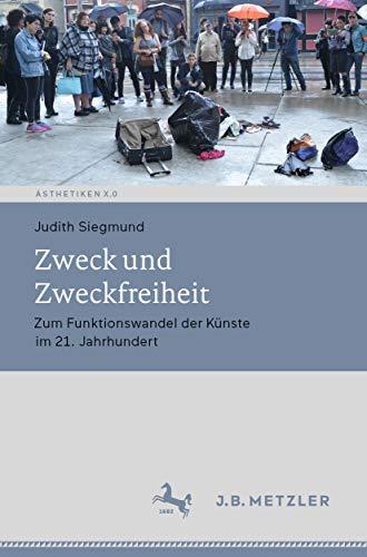 Zweck und Zweckfreiheit: Zum Funktionswandel der Künste im 21. Jahrhundert (Ästhetiken X.0 - Zeitgenössische Konturen ästhetischen Denkens)