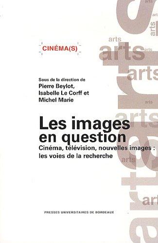 Les images en question : Cinéma, télévision, nouvelles images : les voies de la recherche par Pierre Beylot
