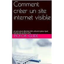 Comment créer un site internet visible: je vais vous donner des astuces pour que votre site ai du trafic (French Edition)
