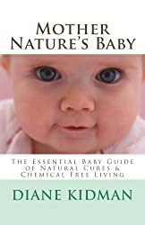 Mother Nature's Baby: The Essential Baby Guide of Natural Cures & Chemical Free Living (Herbs Gone Wild! Book 6) (English Edition)