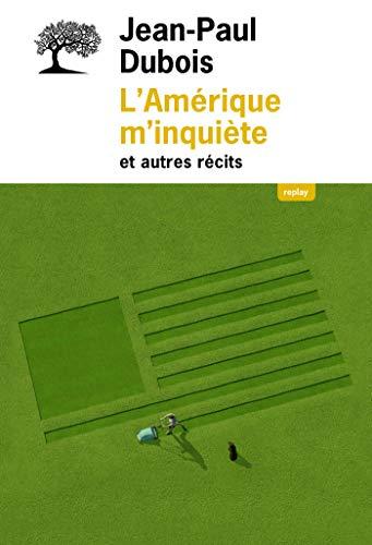 L'Amérique m'inquiète et autres récits (REPLAY) by Jean-Paul Dubois