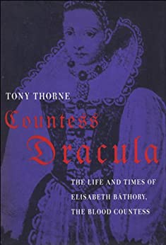 Countess Dracula: The Life and Times of Elisabeth Bathory, the Blood Countess by [Thorne, Tony]