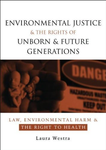Environmental Justice and the Rights of Unborn and Future Generations: Law, Environmental Harm and the Right to Health by Laura Westra (2008-02-23)