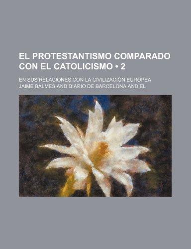 El Protestantismo Comparado Con El Catolicismo (2); En Sus Relaciones Con La Civilizacion Europea