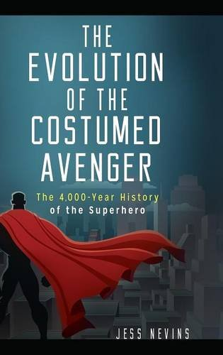 The Evolution of the Costumed Avenger: The 4,000-Year History of the Superhero por Jess Nevins