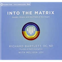 Into the Matrix: Guides, Grace, and the Field of the Heart by Richard Bartlett D.C. N.D (2013-02-01)
