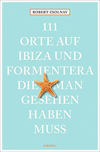 111 Orte auf Ibiza und Formentera, die man gesehen haben muss: Reiseführer