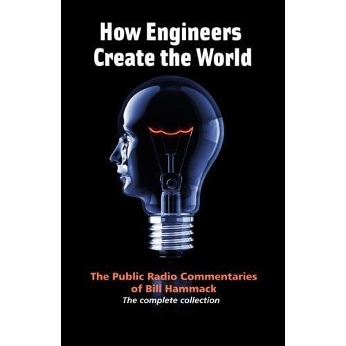 [How engineers create the world: Bill Hammack's public radio commentaries] [By: Hammack, William S.] [November, 2011]