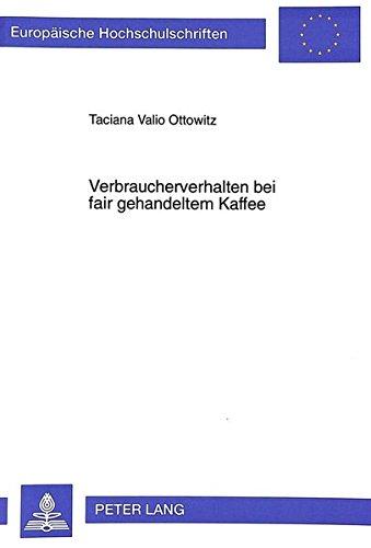 Verbraucherverhalten bei fair gehandeltem Kaffee: Ergebnisse theoretischer Ableitungen und empirischer Untersuchungen (Europäische Hochschulschriften ... / Publications Universitaires Européennes)