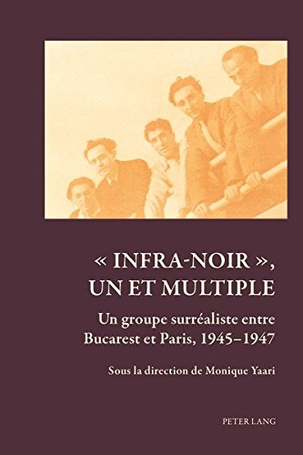 Infra-noir Un Et Multiple: Un Groupe Surrealiste Entre Bucarest Et Paris, 1945-1947