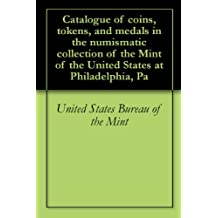 Catalogue of coins, tokens, and medals in the numismatic collection of the Mint of the United States at Philadelphia, Pa (English Edition)
