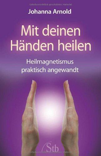Mit deinen Händen heilen: Heilmagnetismus praktisch angewandt -