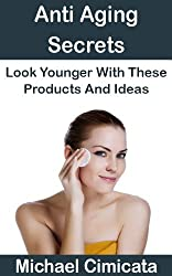 Anti Aging Secrets: Look Younger With These Products And Ideas (English Edition)