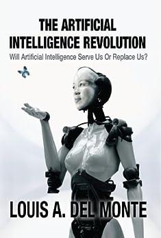 The Artificial Intelligence Revolution: Will Artificial Intelligence Serve Us Or Replace Us? (English Edition) par [Del Monte, Louis]
