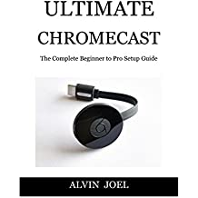 Ultimat Chromecast: The Complete Beginner to Pro Setup Guide