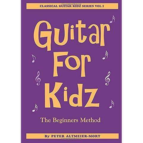 Guitar For Kidz - The Beginner's Method: Classical Guitar Kidz Series Vol 1: Volume 1 - Guitar Method Vol