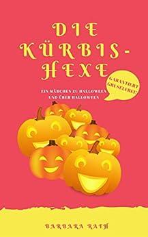 Die Kürbishexe: Ein Märchen zu Halloween und über Halloween [garantiert gruselfrei!] (Geschichten zu Halloween für Kinder 1)