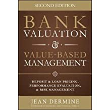 Bank Valuation & Value-Based Management: Deposit and Loan Pricing, Performance Evaluation, and Risk Management