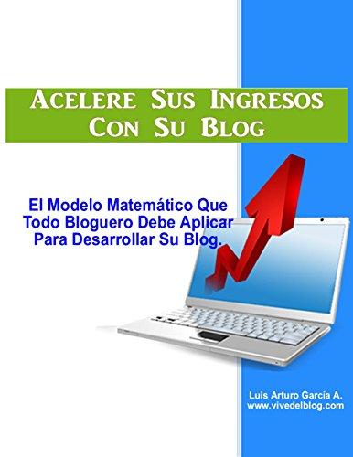 Acelere Sus Ingresos Con Su Blog: El modelo matemático que todo bloguero debe aplicar para desarrollar su blog (Gane dinero en internet nº 4)