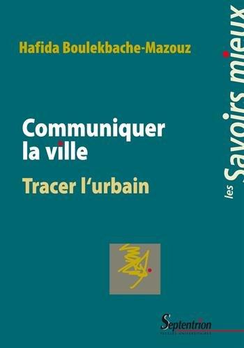 Communiquer la ville : Tracer l'urbain par Hafida Boulekbache-Mazouz